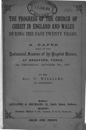 The Progress of the Church of Christ in England and Wales During the Past Twenty Years: A Paper Read at the Autumnal Session of the Baptist Union, at Bradford, Yorks, on Thursday, October 9th, 1884