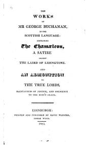 Works in the Scottish Language: Containing The Chamaeleon, a Satire Against the Laird of Lidingtone, And, An Admonition to the True Lords, Maintainers of Justice, and Obedience to the King's Grace