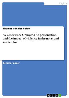 A Clockwork Orange   The presentation and the impact of violence in the novel and in the film Book