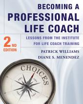 Becoming a Professional Life Coach: Lessons from the Institute of Life Coach Training: Edition 2