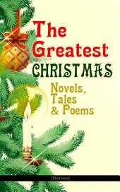 The Greatest Christmas Novels, Tales & Poems (Illustrated): 200+ Titles in One Volume: A Christmas Carol, The Gift of the Magi, The Twelve Days of Christmas, The Blue Bird, Little Women, The Wonderful Life, The Old Woman Who Lived in a Shoe and many more¦