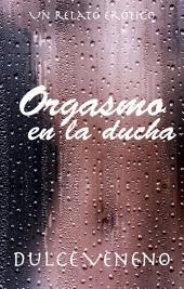 Orgasmo en la Ducha - El Relato Completo: 2do Relato de la Serie Orgásmica