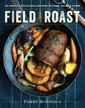 Field Roast: 101 Artisan Vegan Meat Recipes to Cook, Share, and Savor