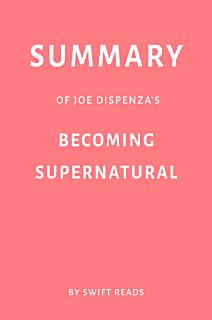 Summary of Joe Dispenza   s Becoming Supernatural by Swift Reads Book