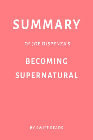 Summary of Joe Dispenza   s Becoming Supernatural by Swift Reads