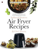 Indian & Western Air Fryer Recipes: Healthy, Homemade and Good Looking Food Recipes