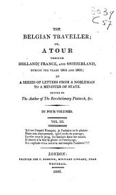 The Belgian Traveller, Or, A Tour Through Holland, France, and Switzerland, During the Years 1804 and 1805: In a Series of Letters from a Nobleman to a Minister of State, Volume 3