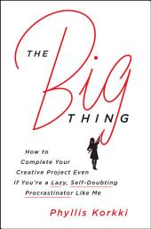 The Big Thing: How to Complete Your Creative Project Even if You're a Lazy, Self-Doubting Procrastinator Like Me