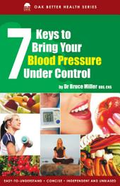 7 Keys to Bring Your Blood Pressure Under Control: Arrest this silent killer before it strikes & you wwill add years to your life