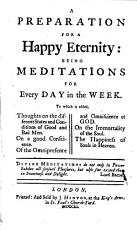 A preparation for a happy eternity  being meditations for every day in the week  To which is added  thoughts on the different states and conditions of good and bad men     The happiness of souls in heaven   The dedication signed  Tho  Sampson   PDF