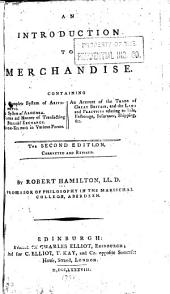 An introduction to merchandise: Containing a complete system of arithmetic. A system of algebra. Forms and manner of transacting bills of exchange. Book-keeping in various forms. An account of the trade of Great Britain, and the laws and practices relating to sale, factorage, insurance, shipping, &c