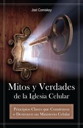Mitos y Verdades de la Iglesia Celular: Principios Claves que Construyen o Destruyen un Ministerio Celular