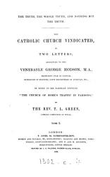 The Truth The Whole Truth And Nothing But The Truth The Catholic Church Vindicated 2 Letters To G Hodson In Reply To His Pamphlet Entitled The Church Of Rome S Traffic In Pardons Letter 1 2 Book PDF