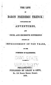 The Life of Baron Frederick Trenck: Containing His Adventures, and Cruel and Excessive Sufferings During an Imprisonment of Ten Years in the Fortress of Magdeburgh