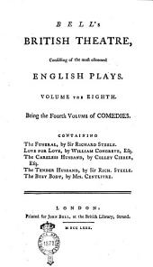 Bell's British Theatre, Consisting of the Most Esteemed English Plays. Volume the First [- Twenty-first]: Volume the eighth. Being the fourth volume of comedies. Containing The funeral, by Sir Richard Steele. Love for love, by William Congreve, esq. The careless husband, by Colley Cibber, esq. The tender husband, by Sir Richard Steele. The busy body, by Mrs. Centlivre, Volume 8
