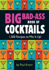 Big Bad-Ass Book of Cocktails: 1,500 Recipes to Mix It Up!