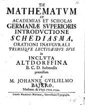 De mathematum in academias et scholas Germaniae superioris introductione schediasma: orationi inaugurali primisque lectionibus suis ... praemissum