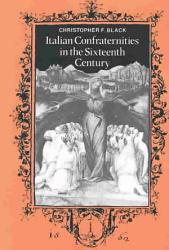 Italian Confraternities In The Sixteenth Century Book PDF