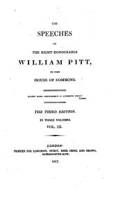The Speeches of the Right Honourable William Pitt, in the House of Commons: Volume 3