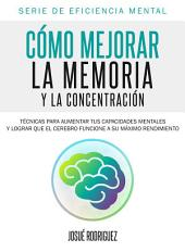Cómo mejorar la memoria y la concentración: Técnicas para aumentar tus capacidades mentales y lograr que el cerebro funcione a su máximo rendimiento