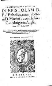 Praelectiones doctiss, in epistolam D.P. ad Ephesios, eximij doctoris D. Martini Buceri, habitae Cantabrigiae in Anglia, anno M.D.L. & LI.