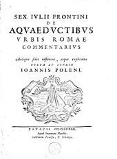 De aqueductibus urbis Romae commentarius Antiquae fidei restitutus, atque explicatus opera et studio Joannis Poleni