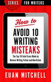 How to Avoid 10 Writing Misteaks: The Top 10 Fatal Errors Made by Novices Writing Fiction and Non-fiction