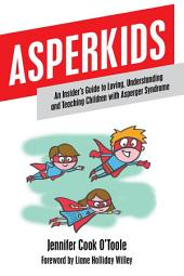 Asperkids: An Insider's Guide to Loving, Understanding and Teaching Children with Asperger Syndrome