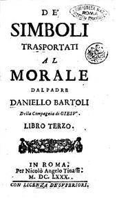 De' simboli trasportati al morale dal padre Daniello Bartoli della Compagnia di Giesù. Libro terzo