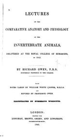 Lectures on the Comparative Anatomy and Physiology of the Invertebrate Animals: Delivered at the Royal College of Surgeons, in 1843, Volume 1