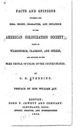 Facts and Opinions Touching the Real Origin, Character and Influence of the American Colonization Society: Views of Wilberforce, Clarkson and Others and Opinions of the Free People of Color of the United States