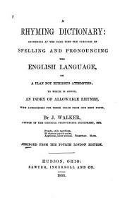 A Rhyming Dictionary: Answering at the Same Time the Purposes of Spelling and Pronouncing the English Language on a Plan Not Hitherto Attempted to which is Added an Index to Allowable Rhymes, with Authorities for Their Usage from Our Best Poets
