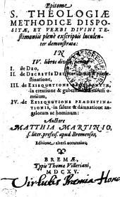 Epitome S. THEOLOGIAE METHODICE DISPOSITAE, ET VERBI DIVINI TEstimoniis plene exscriptis luculenter demonstratae: IN IV. libros divisa, nempe I. de DEO, II. de DECRETIS DEI, providentia & praedestinatione, III. de EXSEQUUTIONE PROVIDENTIAE, in creatione & gubernatione rerum omnium, IV. de EXSEQUUTIONE PRAEDESTINATIONIS, in salute & damnatione angelorum ac hominum