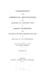 Correspondence of the American Revolution: Being Letters of Eminent Men to George Washington, from the Time of His Taking Command of the Army to the End of His Presidency, Volume 3