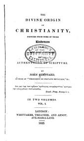 Divine Origin of Christianity Deduced from Some of Those Evidences which are Not Founded on the Authenticity of Scripture: Volume 1