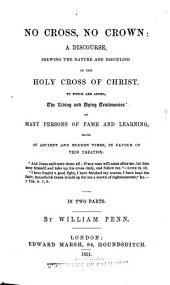 No Cross, No Crown: A Discourse Shewing the Nature and Discipline of the Holy Cross of Christ ; to which are Added, the Living and Dying Testimonies of Many Persons of Fame and Learning, Both of Ancient and Modern Times, in Favor of this Treatise ; in Two Parts