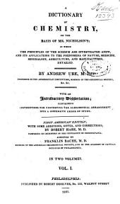 A Dictionary of Chemistry: On the Basis of Mr. Nicholson's, in which the Principles of the Science are Investigated Anew and Its Applications to the Phenomena of Nature, Medicine, Mineralogy, Agriculture, and Manufactures Detailed, Volume 1