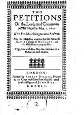 Two Petitions of the Lords and Commons to His Majestie, Febr. 2. 1641: With His Majesties Gracious Answer: Also His Majesties Consent for the Princesse Maries Going to Holland, and Her Majestie to Accompany Her. Together with Her Majesties Answer to a Message of Both Houses