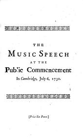 The Music Speech at the Public Commencement in Cambridge, July 6, MDCCXXX.: To which is Added, an Ode Designed to Have Been Set to Music on that Occasion, Volume 7