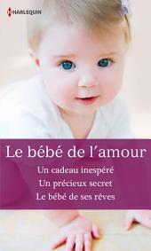 Le bébé de l'amour: Un cadeau inespéré - Un précieux secret - Le bébé de ses rêves