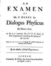 An examen of Mr. T. Hobbs his Dialogus Physicus de natura aëris: as far as it concerns Mr. Boyle's book of New experiments touching the spring of the air, &c : with an appendix touching Mr. Hobb's doctrine of fluidity and firmness