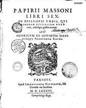 Papirii Massoni. Libri sex, De episcopis urbis, qui Romanam ecclesiam rexerunt, rebusque gestis eorum ad Henricum III. optimum maximumque Francorum Regem