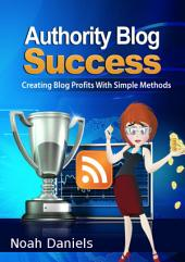 Authority Blog Success: Creating Blog Profits With Simple Methods