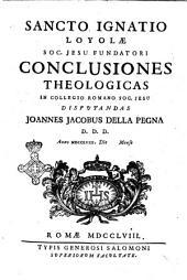 Sancto Ignatio Loyolæ soc. Jesu fundatori Conclusiones theologicas in collegio Romano soc. Jesu disputandas Joannes Jacobus della Pegna d.d.d. anno 1758 die [ ] mense [ ]