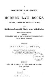 A Complete Catalogue of Modern Law Books, British, American and Colonial: With a Selection of Such Old Works as are Still of Value, and Appendices Containing Chronological Tables of All the Reports, Statutes, Digests, Etc. of the Various Countries