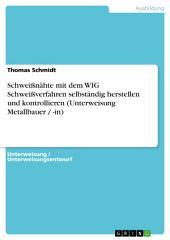 Schweißnähte mit dem WIG Schweißverfahren selbständig herstellen und kontrollieren (Unterweisung Metallbauer / -in)