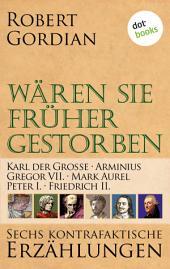 Wären sie früher gestorben ... Band 3: Karl der Große, Arminius, Gregor VII, Mark Aurel, Peter I., Friedrich II.: Sechs kontrafaktische Erzählungen