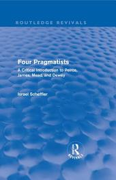 Four Pragmatists: A Critical Introduction to Peirce, James, Mead, and Dewey