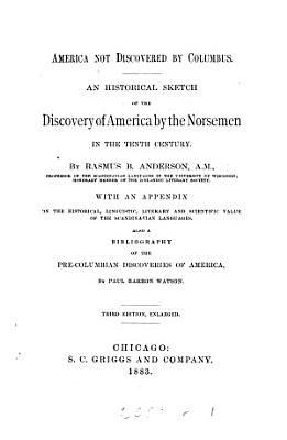 America not discovered by Columbus  an historical sketch of the discovery of America by the Norsemen in the tenth century  with an appendix on the value of the Scandinavian languages  also a bibliography of the pre Columbian discoveries of America  by P B  Watson PDF