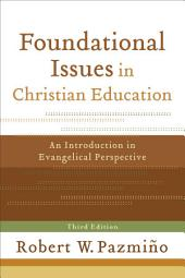 Foundational Issues in Christian Education: An Introduction in Evangelical Perspective, Edition 3